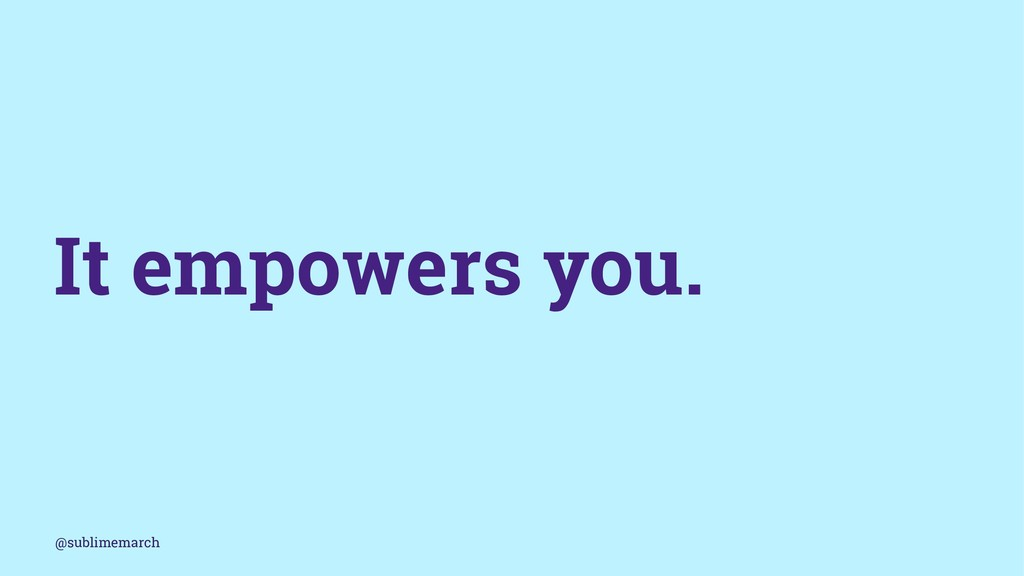 It empowers you. @sublimemarch