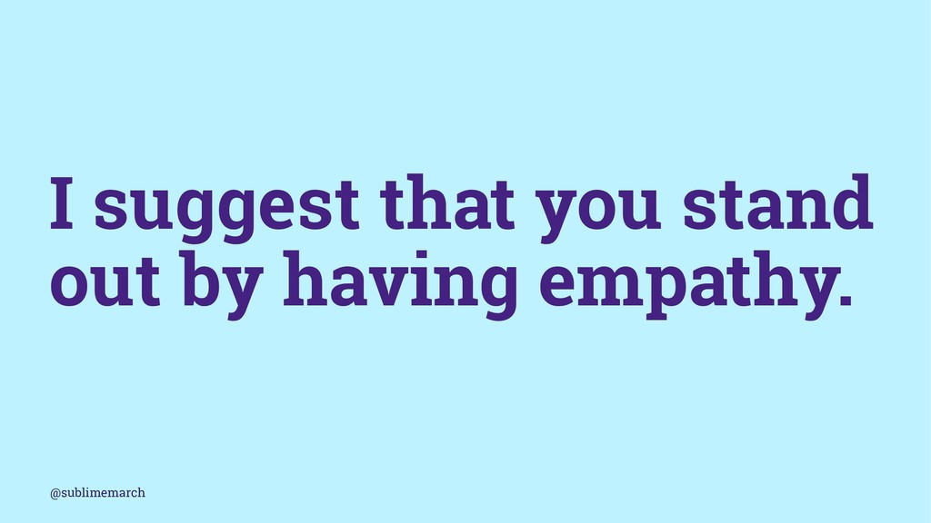 I suggest that you stand out by having empathy....