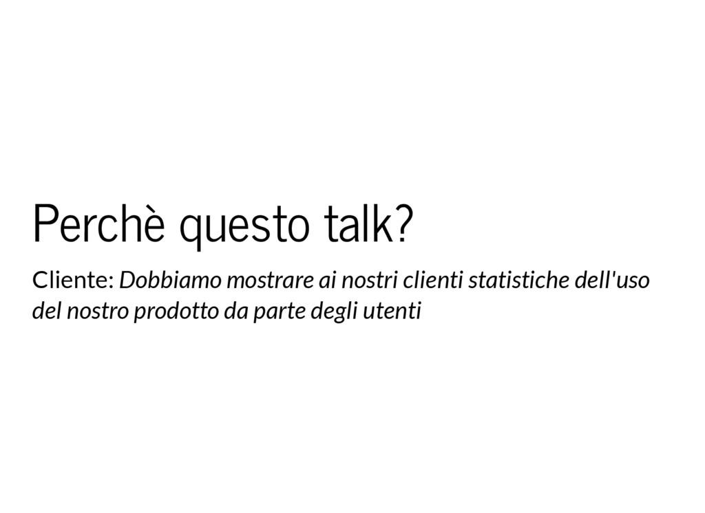 Perchè questo talk? Cliente: Dobbiamo mostrare ...