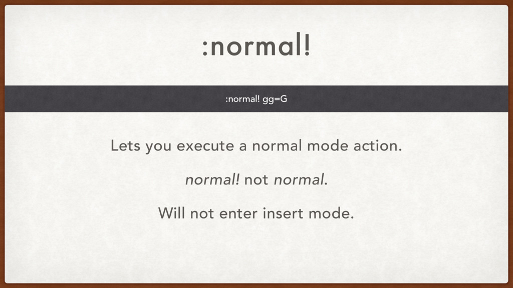 :normal! Lets you execute a normal mode action....