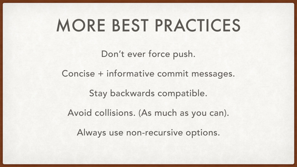 MORE BEST PRACTICES Don't ever force push. Conc...