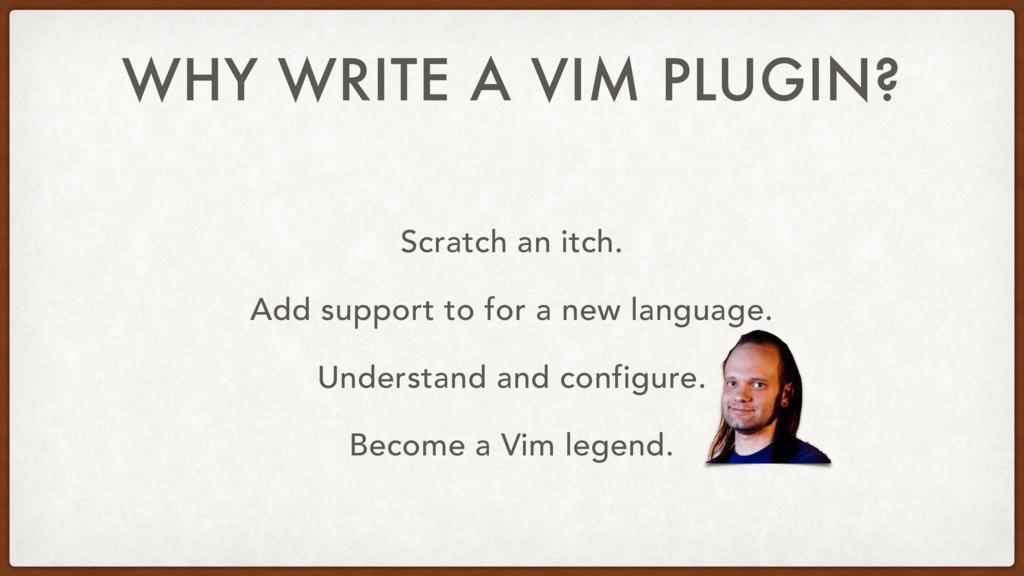 WHY WRITE A VIM PLUGIN? Scratch an itch. Add su...