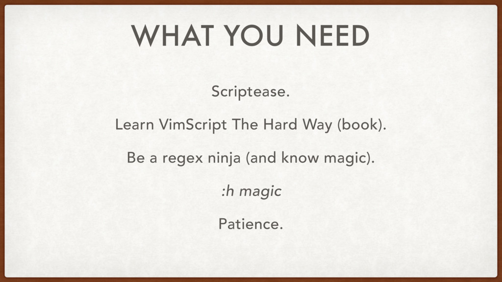 WHAT YOU NEED Scriptease. Learn VimScript The H...
