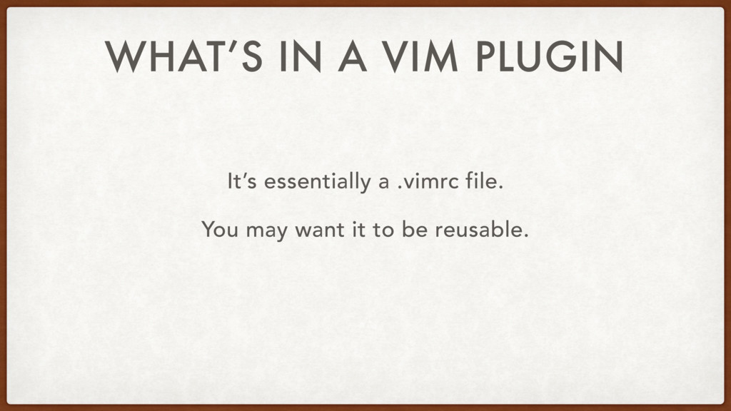 WHAT'S IN A VIM PLUGIN It's essentially a .vimr...