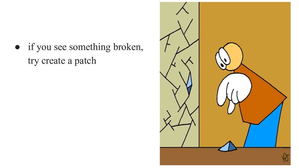 ● if you see something broken, try create a pat...