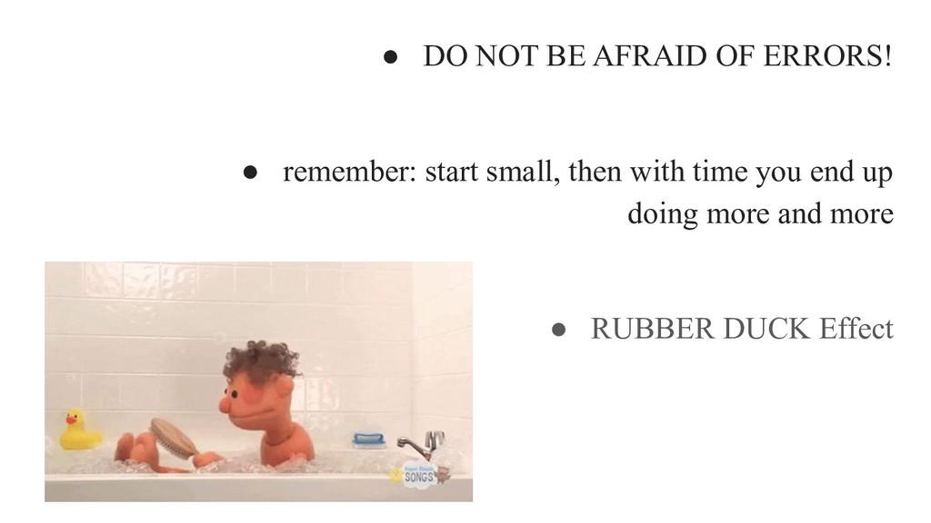 ● DO NOT BE AFRAID OF ERRORS! ● remember: start...