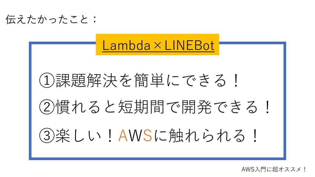 伝えたかったこと: Lambda×LINEBot ①課題解決を簡単にできる! ②慣れると短期間...