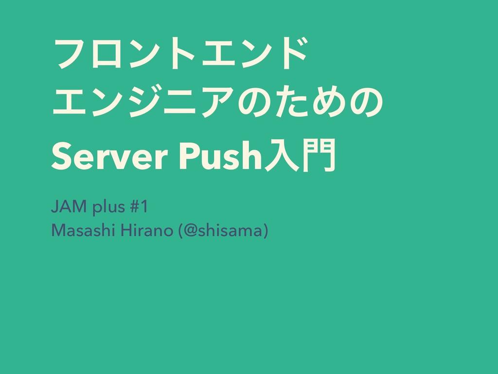 ϑϩϯτΤϯυ ΤϯδχΞͷͨΊͷ Server Pushೖ JAM plus #1  M...