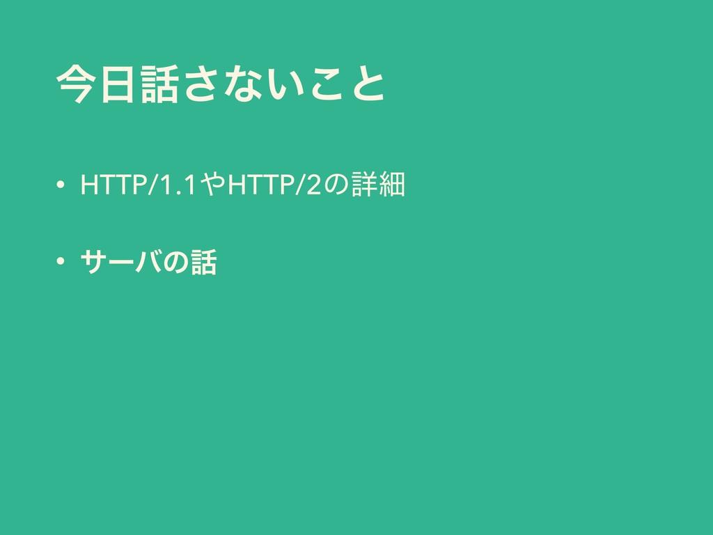 ࠓ͞ͳ͍͜ͱ • HTTP/1.1HTTP/2ͷৄࡉ • αʔόͷ