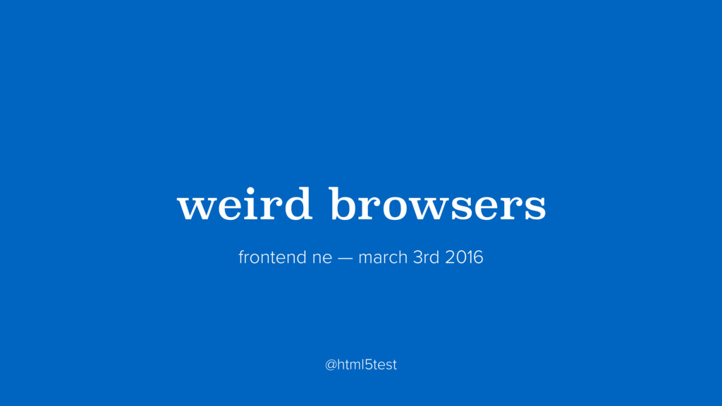 ?weird browsers? frontend ne — march 3rd 2016 @...
