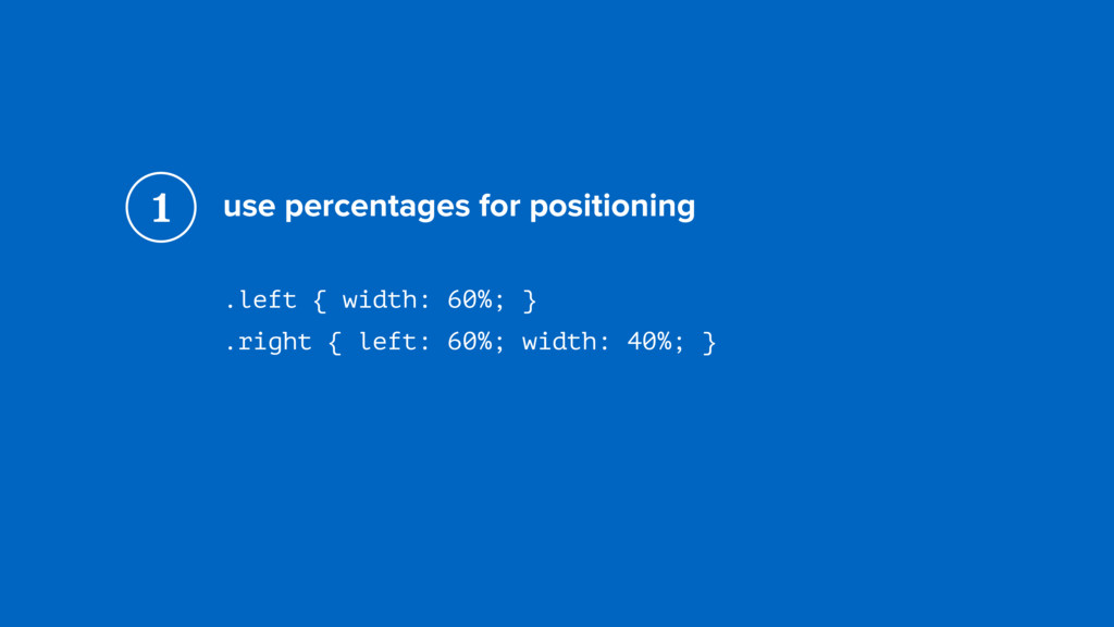 use percentages for positioning .left { width: ...