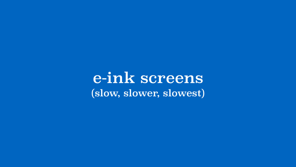 e-ink screens (slow, slower, slowest)