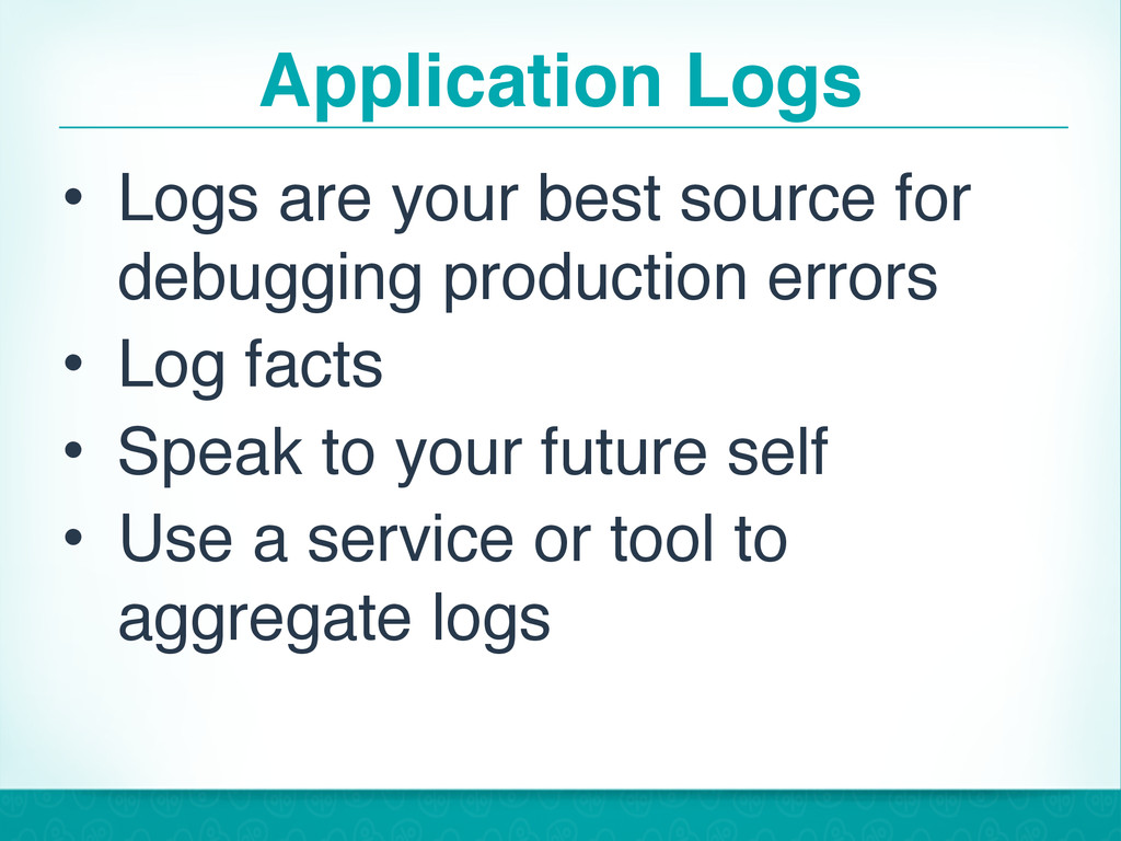 Application Logs • Logs are your best source fo...