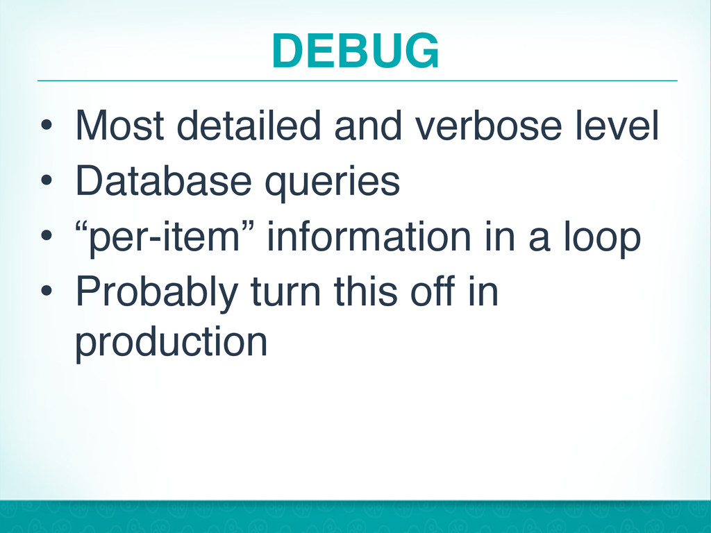 DEBUG • Most detailed and verbose level • Datab...