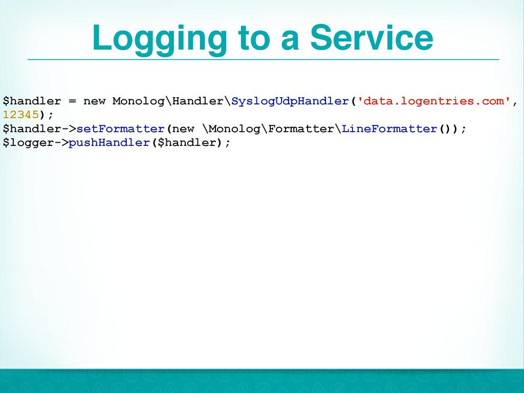 Logging to a Service 28 $handler = new Monolog\...