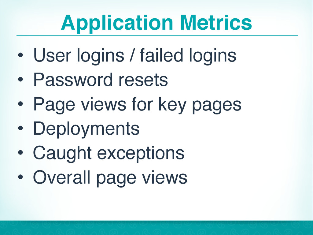 Application Metrics • User logins / failed logi...