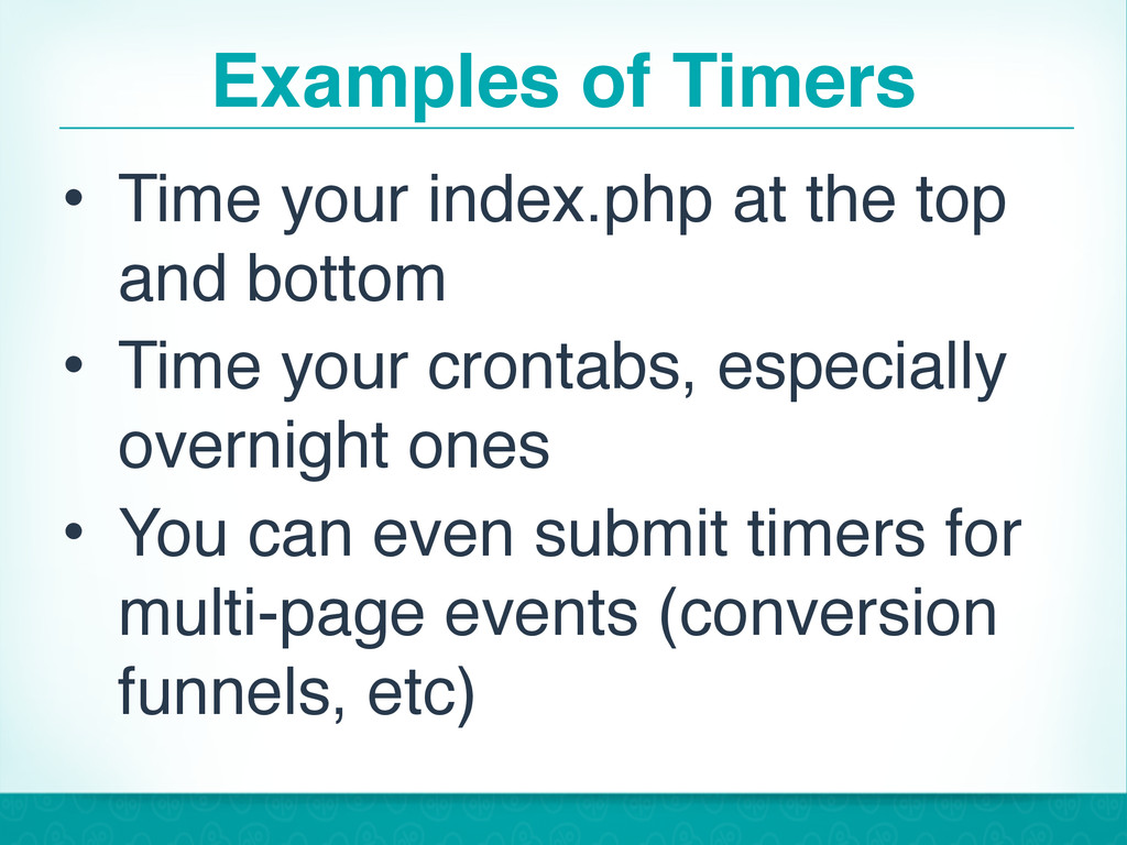 Examples of Timers • Time your index.php at the...