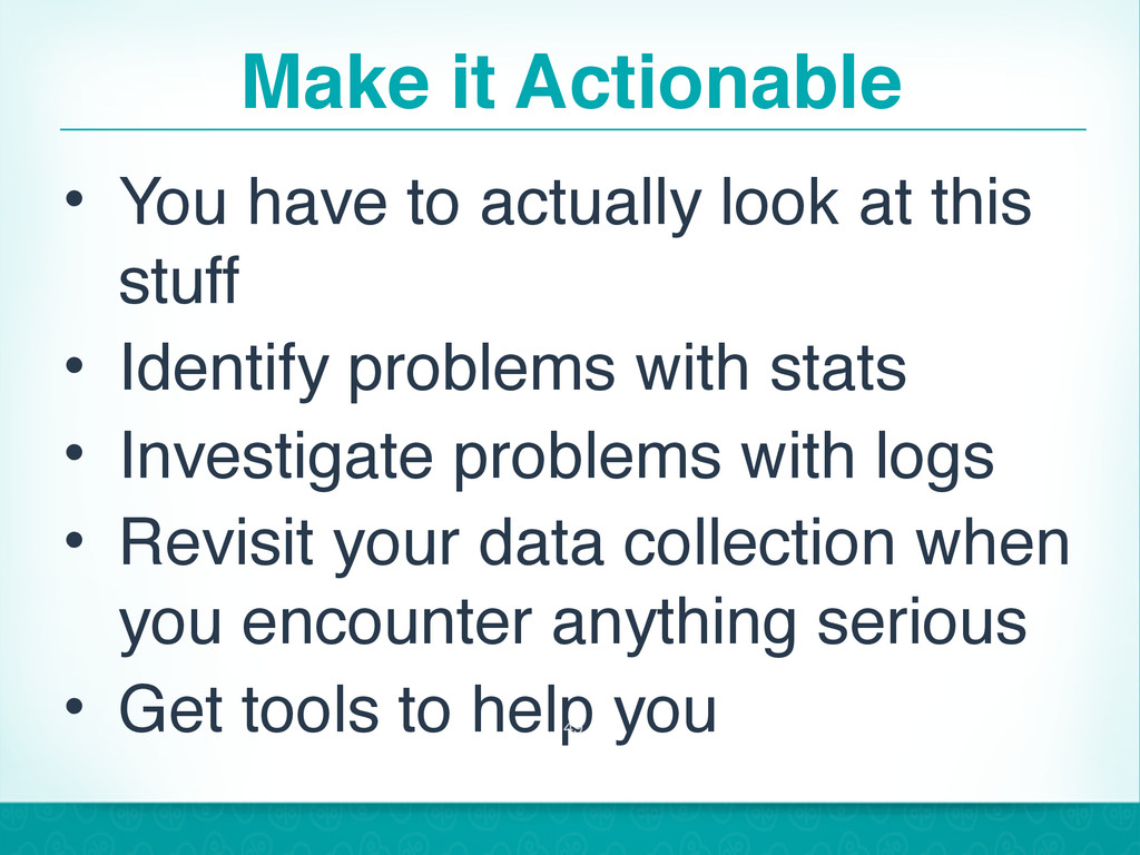 Make it Actionable • You have to actually look ...