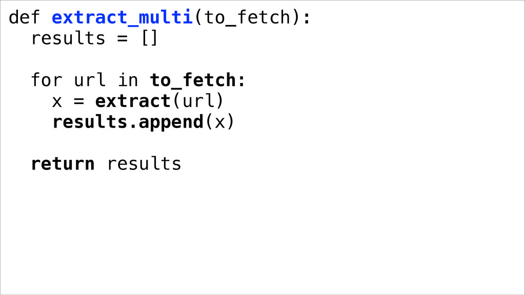 def extract_multi(to_fetch): results = [] for u...