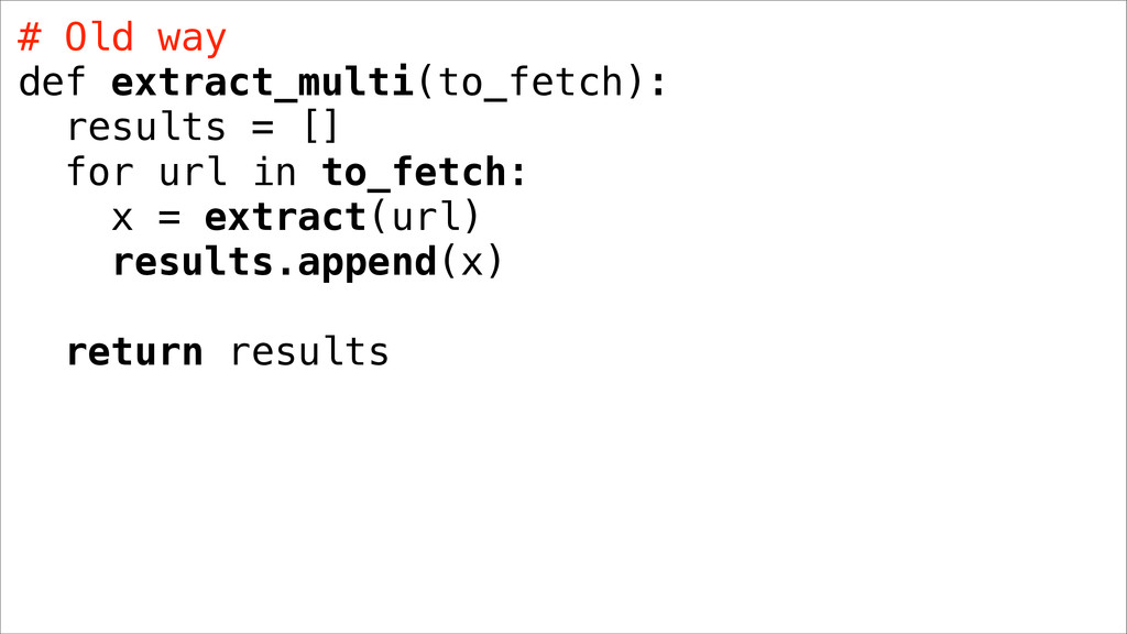 # Old way def extract_multi(to_fetch): results ...