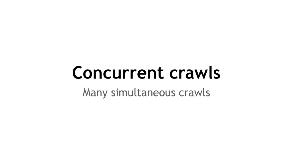 Many simultaneous crawls Concurrent crawls
