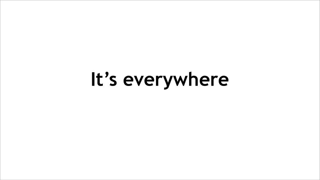 It's everywhere