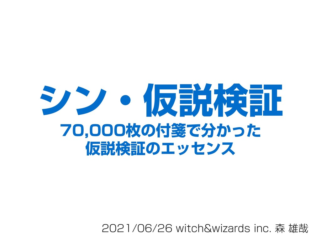 2021/06/26 witch&wizards inc. 森 雄哉 シン・仮説検証 70,0...