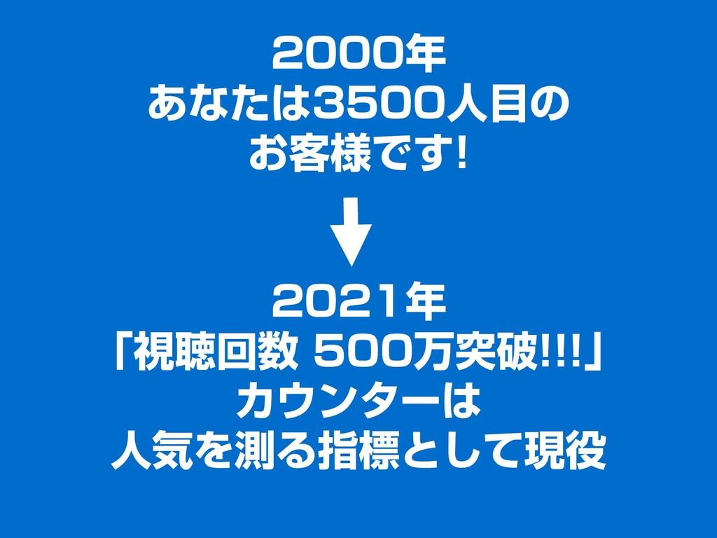 2000年 あなたは3500人目の お客様です! 2021年 「視聴回数 500万突破!!!」...