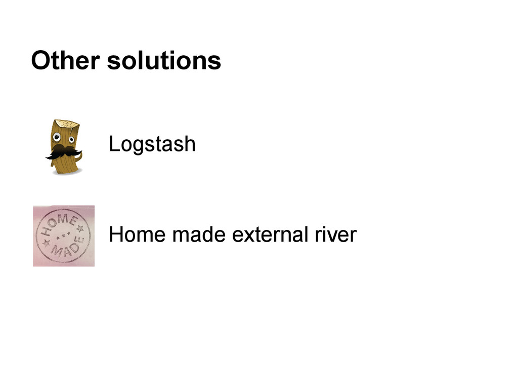 Other solutions Logstash Home made external riv...