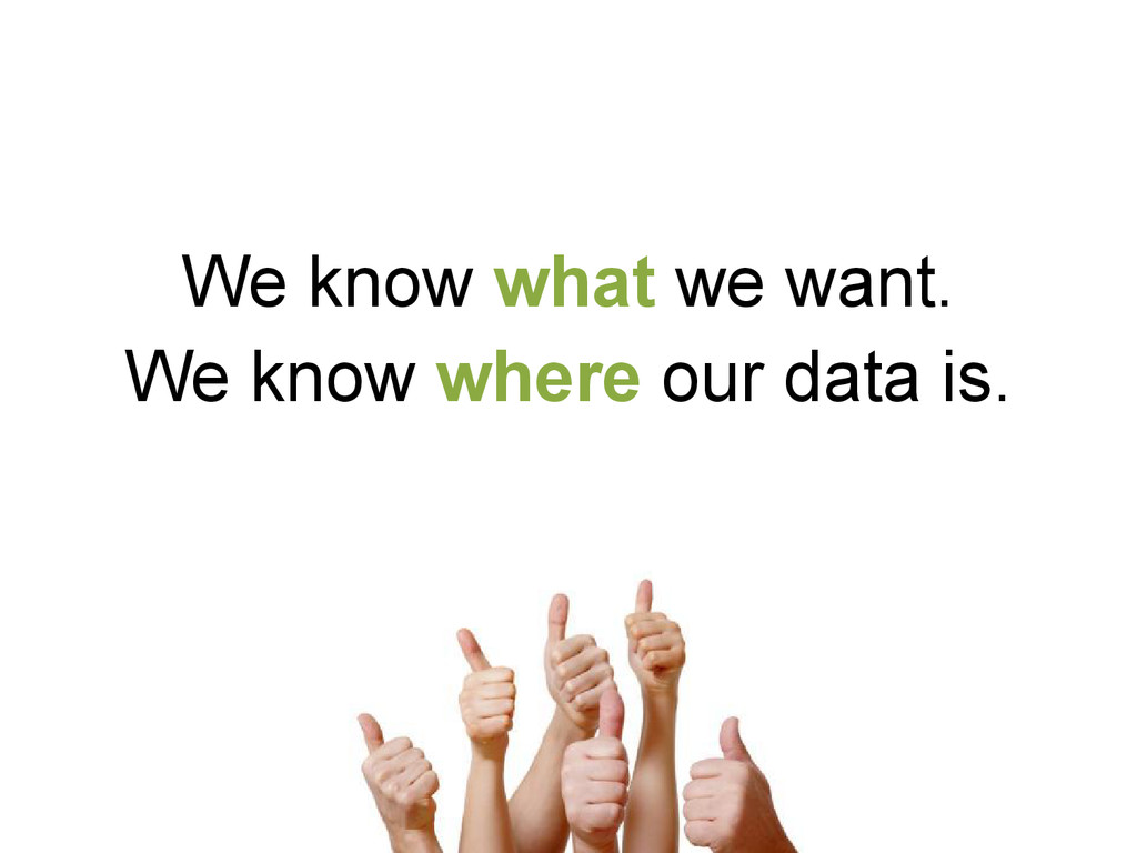 We know what we want. We know where our data is.