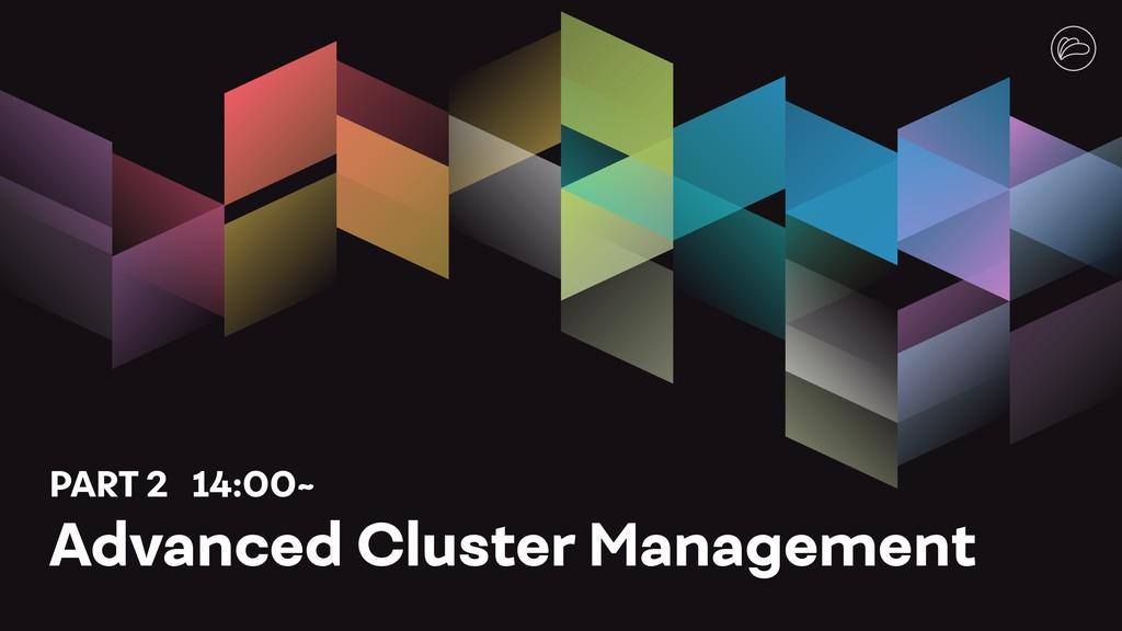 PART 2 14:00~ Advanced Cluster Management