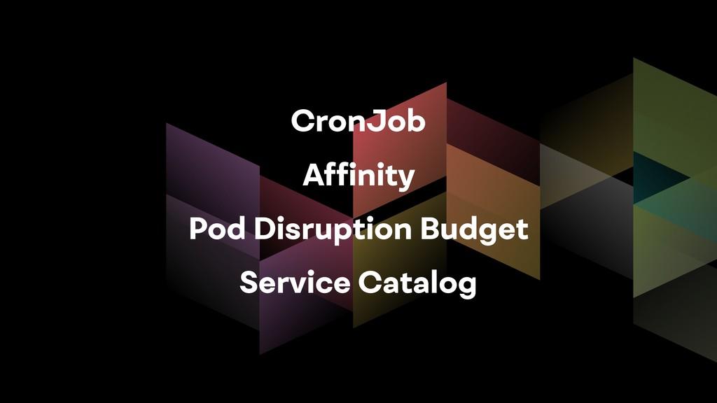 CronJob Affinity Pod Disruption Budget Service C...
