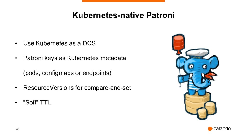 38 Kubernetes-native Patroni • Use Kubernetes a...