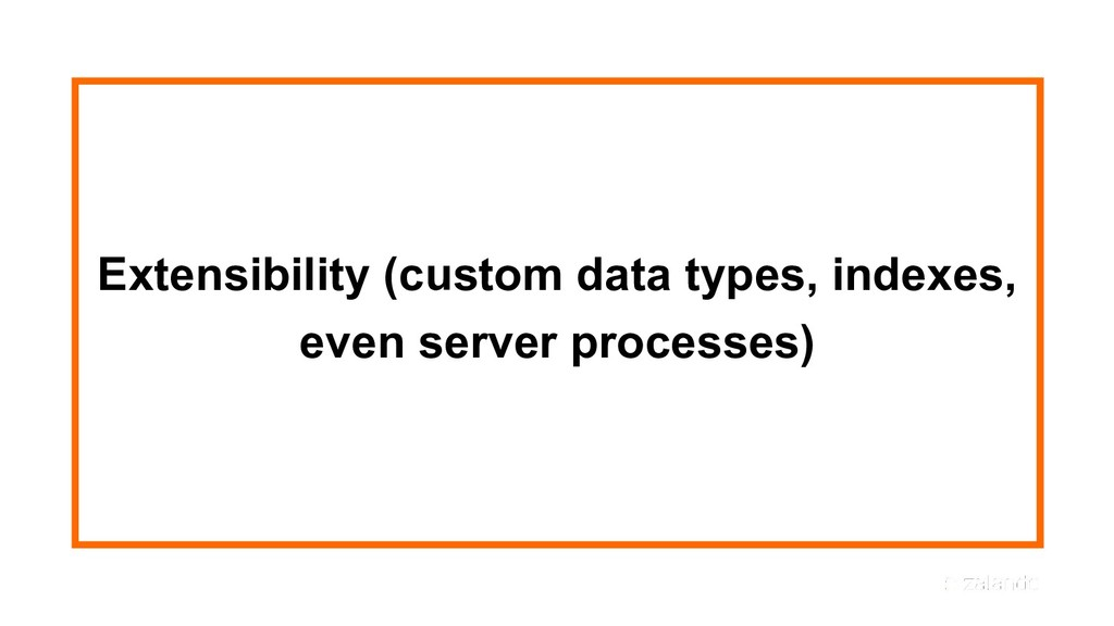 Extensibility (custom data types, indexes, even...