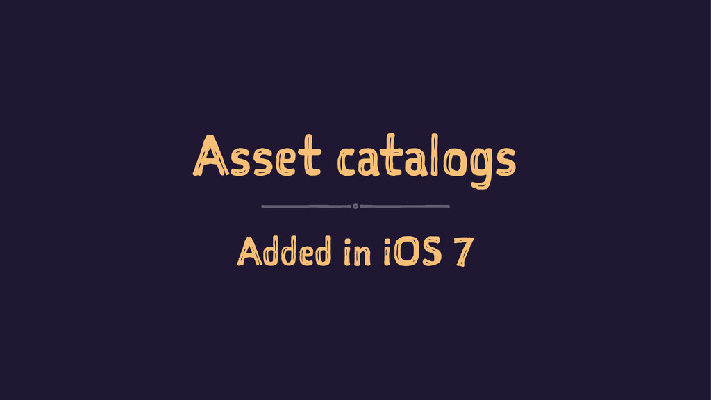 Asset catalogs Added in iOS 7