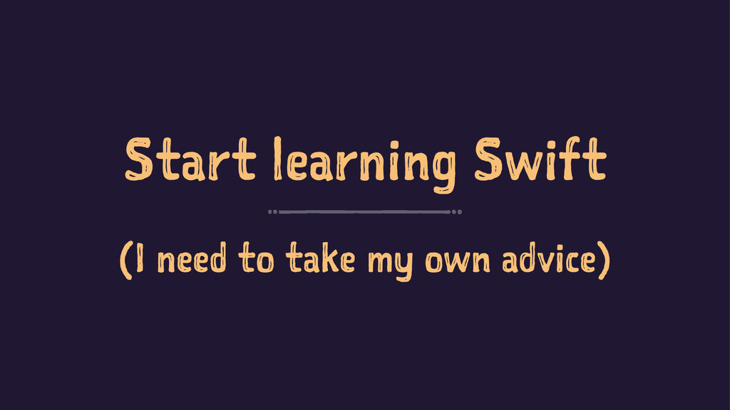 Start learning Swift (I need to take my own adv...