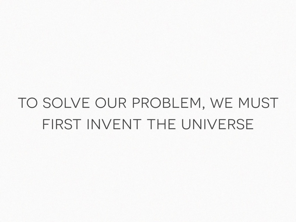 to solve our problem, we must first invent the ...
