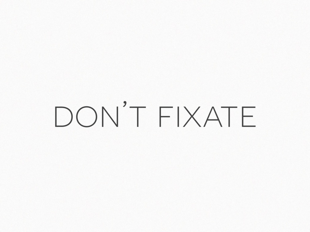 don't fixate
