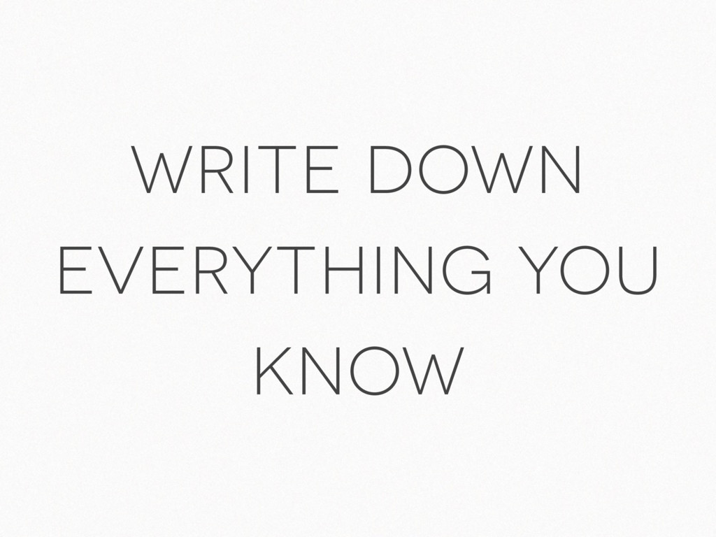 write down everything you know