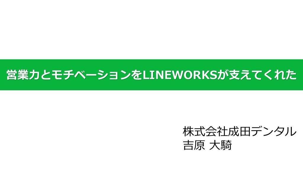 営業力とモチベーションをLINEWORKSが支えてくれた 株式会社成田デンタル 吉原 大騎