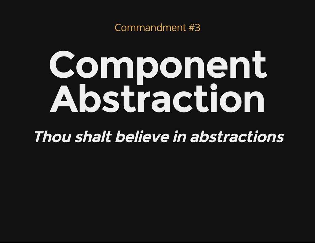 Commandment #3 Component Abstraction Thou shalt...