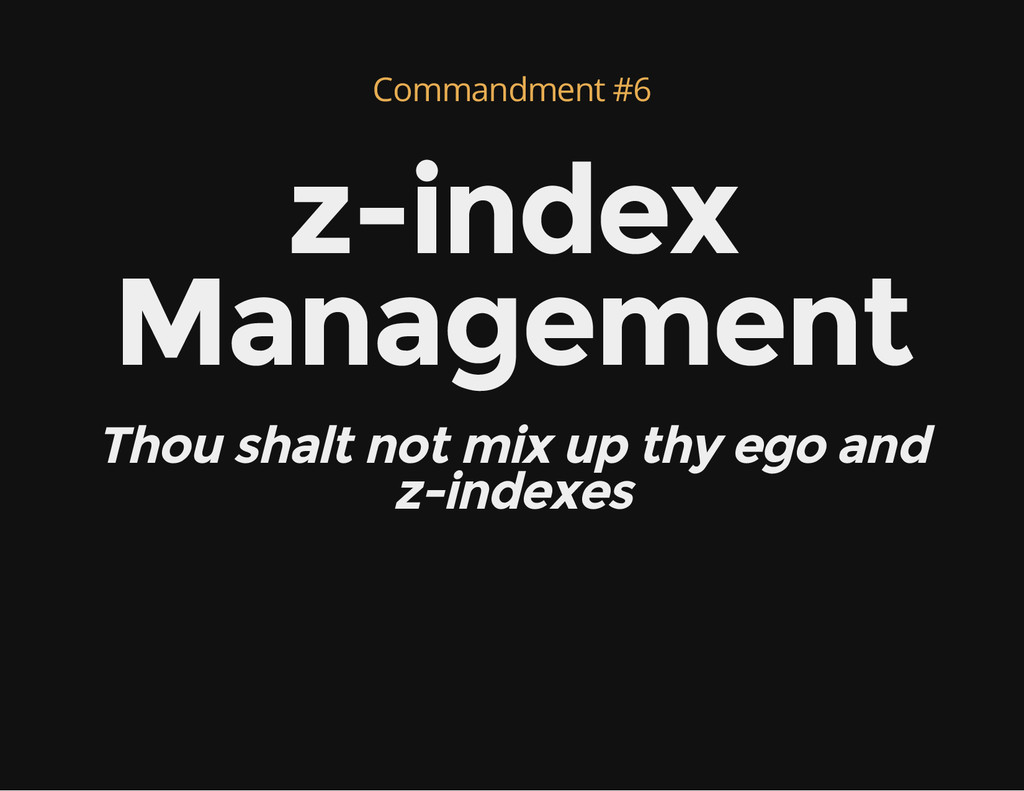 Commandment #6 z-index Management Thou shalt no...