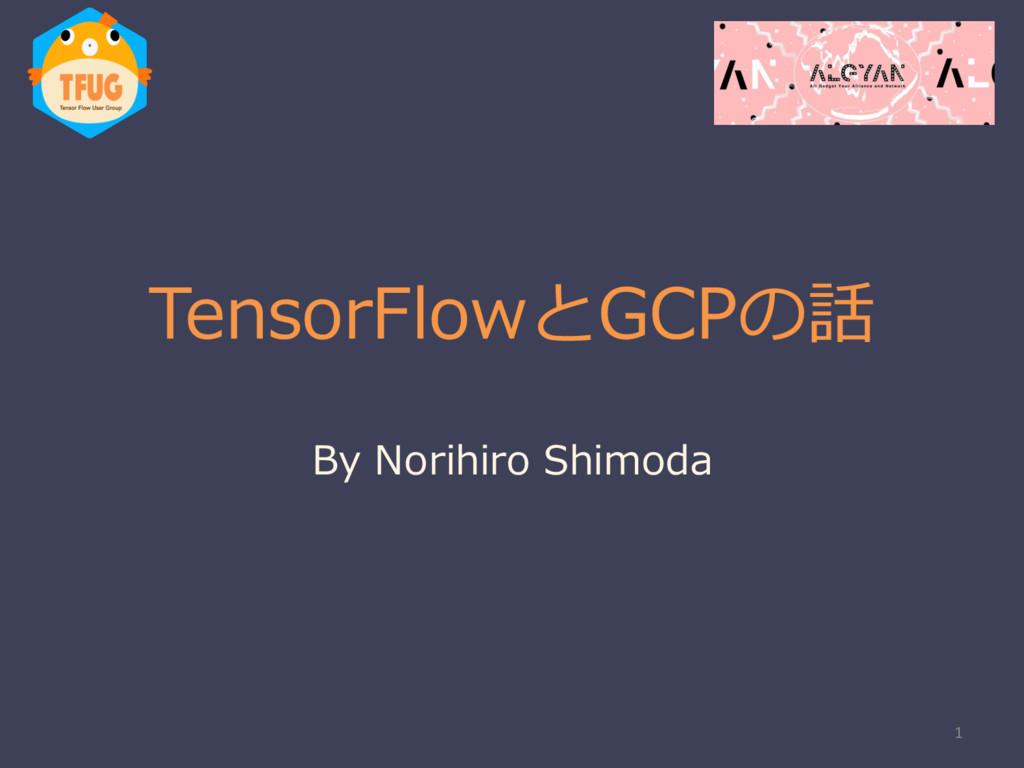 TensorFlowとGCPの話 By Norihiro Shimoda 1