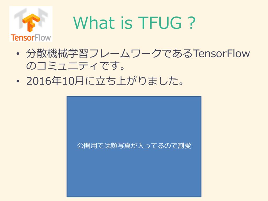 What is TFUG ? • 分散機械学習フレームワークであるTensorFlow ...