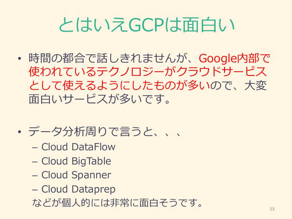 とはいえGCPは⾯面⽩白い • 時間の都合で話しきれませんが、Google内部で 使われている...