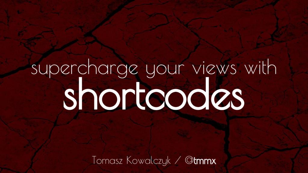shortcodes Tomasz Kowalczyk / @tmmx supercharge...