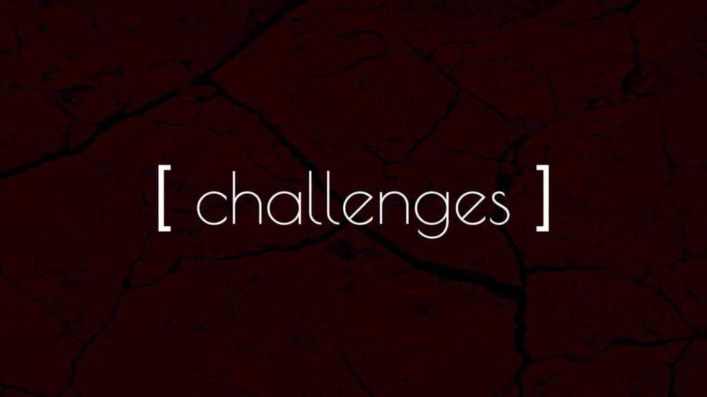 [ challenges ]
