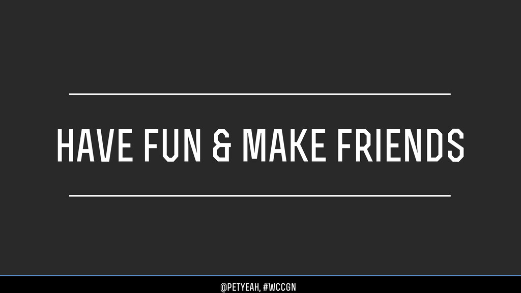 have fun & make friends @petyeah, #WCCgn