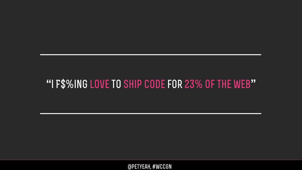 """""""i F$%ing love to ship code for 23% of the web""""..."""