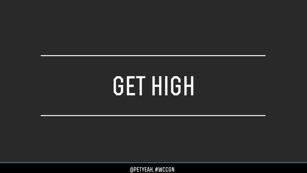 get high @petyeah, #WCCgn